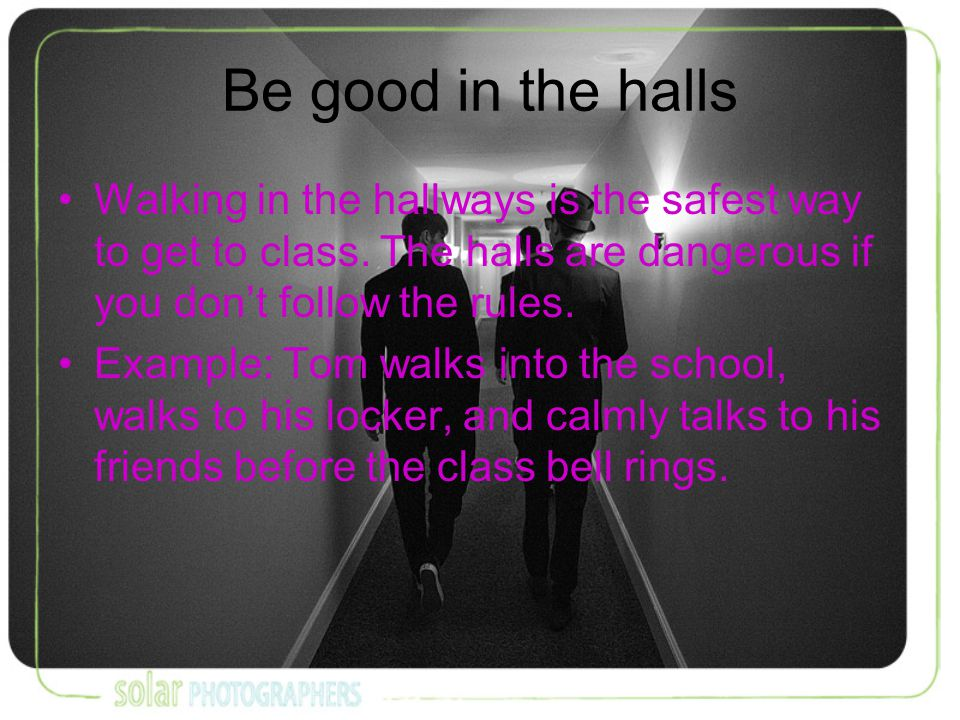 Be good in the halls Walking in the hallways is the safest way to get to class.