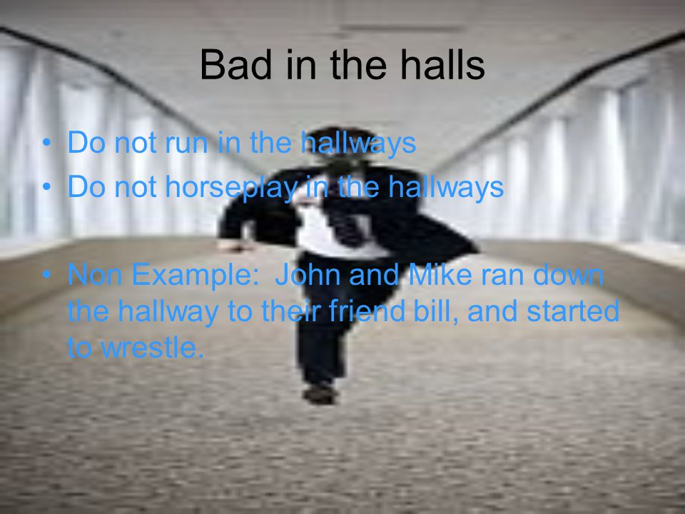 Bad in the halls Do not run in the hallways Do not horseplay in the hallways Non Example: John and Mike ran down the hallway to their friend bill, and started to wrestle.