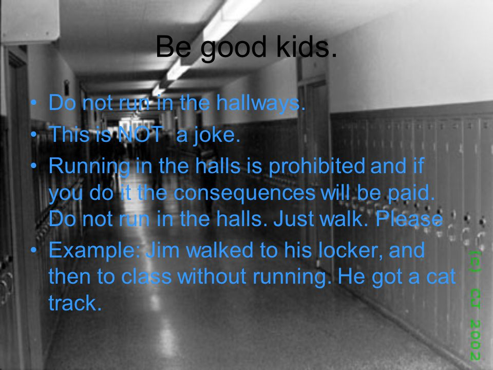 Be good kids. Do not run in the hallways. This is NOT a joke.