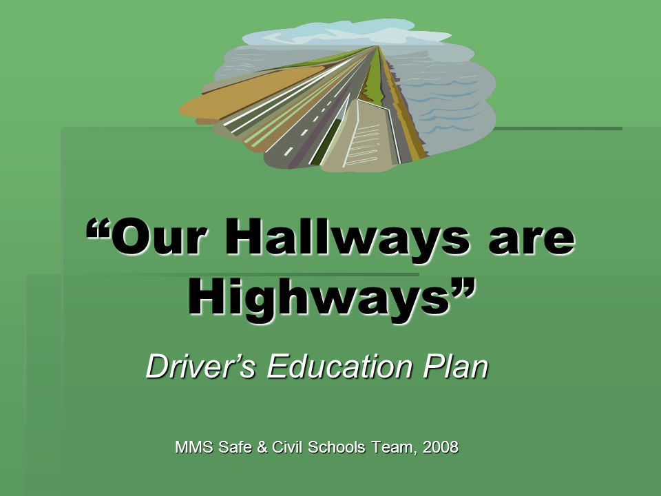 """""""Our Hallways are Highways"""" Driver's Education Plan MMS Safe & Civil Schools Team, 2008"""