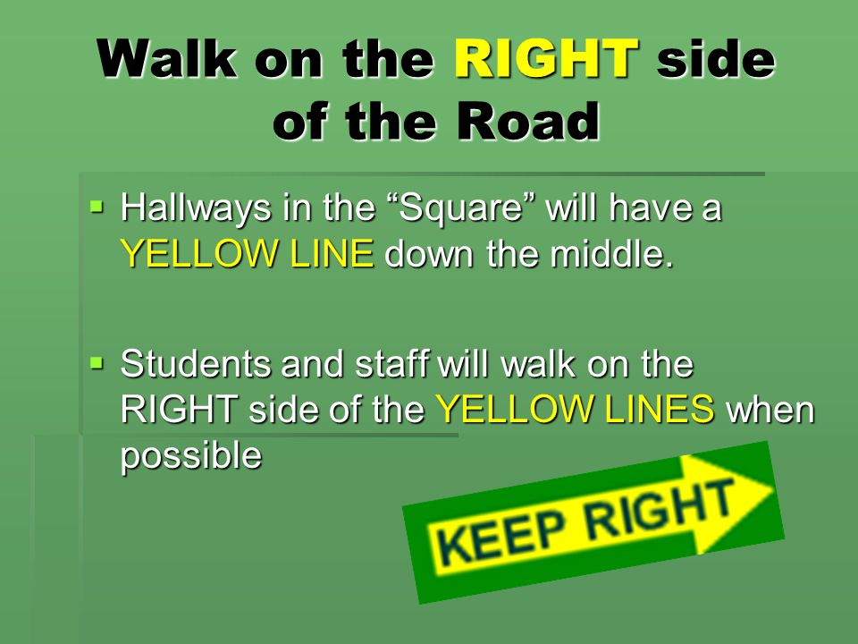 """Walk on the RIGHT side of the Road  Hallways in the """"Square"""" will have a YELLOW LINE down the middle.  Students and staff will walk on the RIGHT sid"""