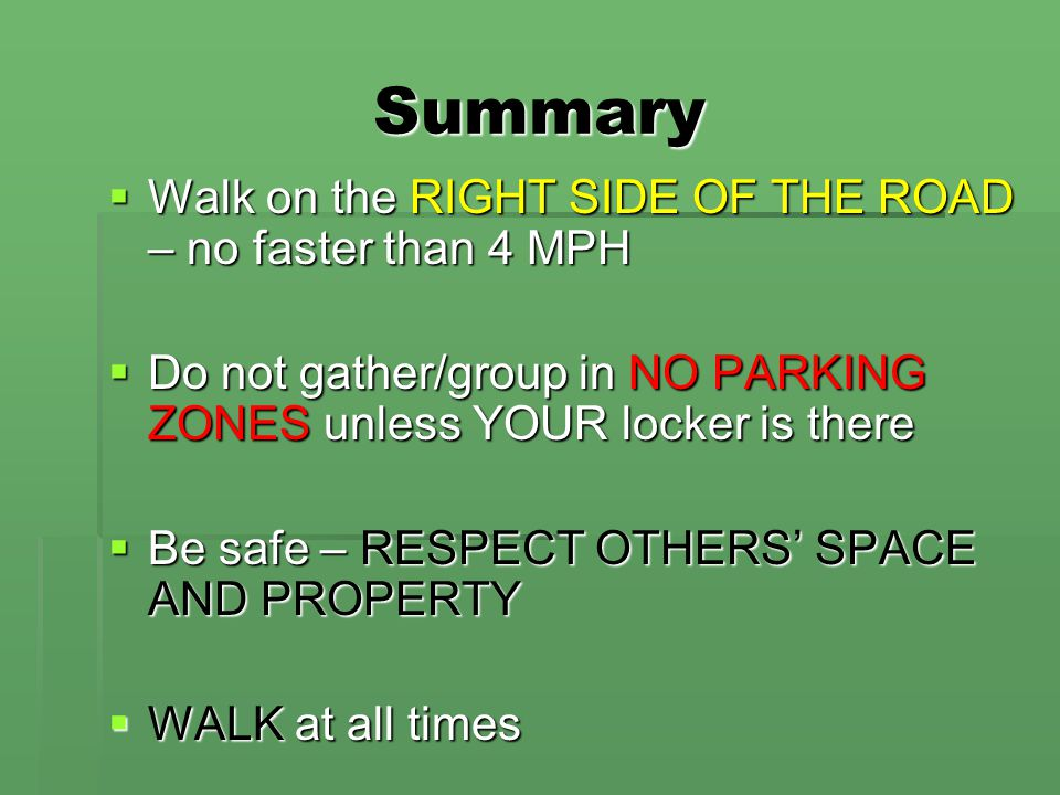 Summary  Walk on the RIGHT SIDE OF THE ROAD – no faster than 4 MPH  Do not gather/group in NO PARKING ZONES unless YOUR locker is there  Be safe – RESPECT OTHERS' SPACE AND PROPERTY  WALK at all times