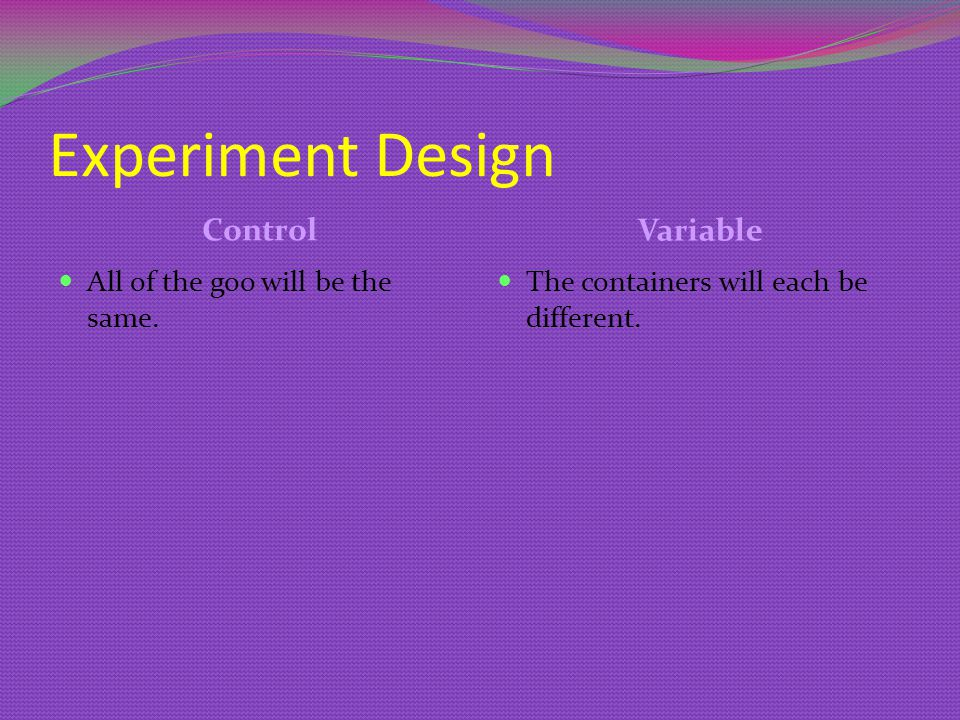 Experiment Design Control Variable All of the goo will be the same.
