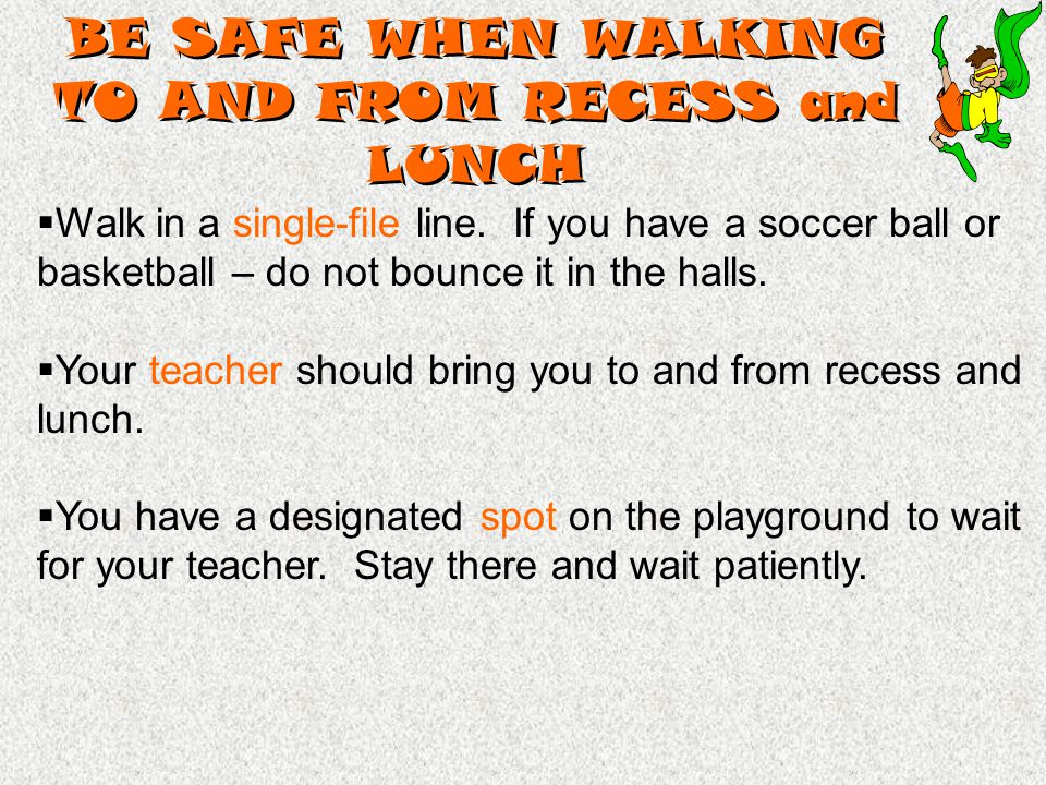 BE SAFE WHEN WALKING TO AND FROM RECESS and LUNCH  Walk in a single-file line.