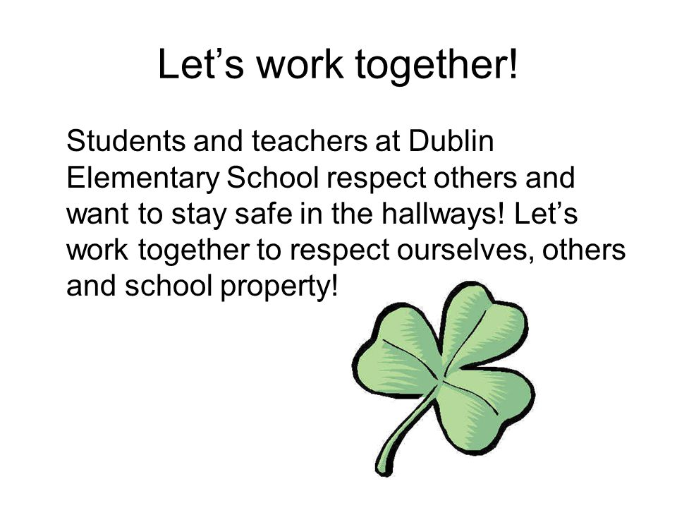 Let's work together! Students and teachers at Dublin Elementary School respect others and want to stay safe in the hallways! Let's work together to re