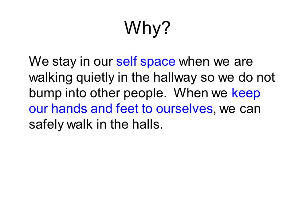 Why? We stay in our self space when we are walking quietly in the hallway so we do not bump into other people. When we keep our hands and feet to ours