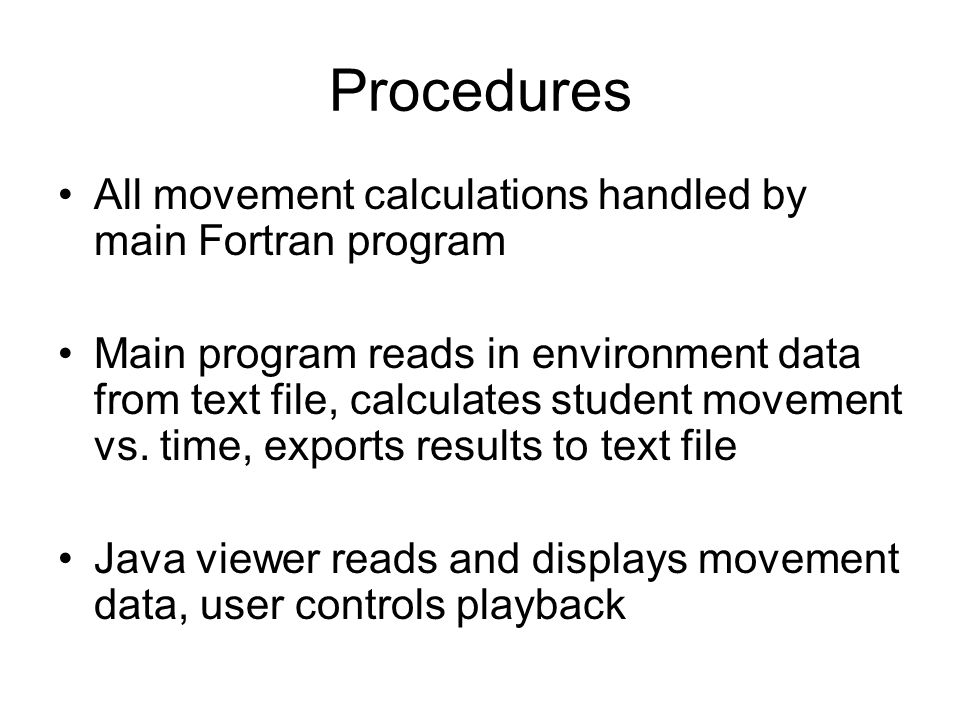 Procedures All movement calculations handled by main Fortran program Main program reads in environment data from text file, calculates student movement vs.