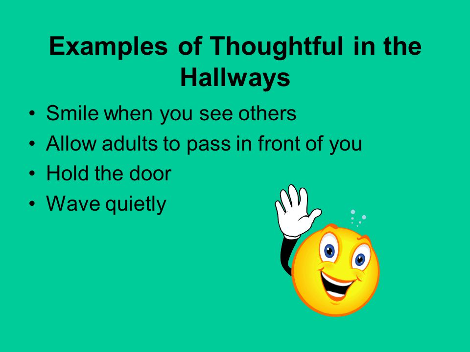 Examples of Thoughtful in the Hallways Smile when you see others Allow adults to pass in front of you Hold the door Wave quietly