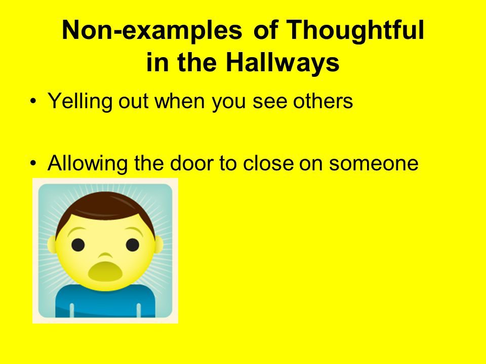 Non-examples of Thoughtful in the Hallways Yelling out when you see others Allowing the door to close on someone