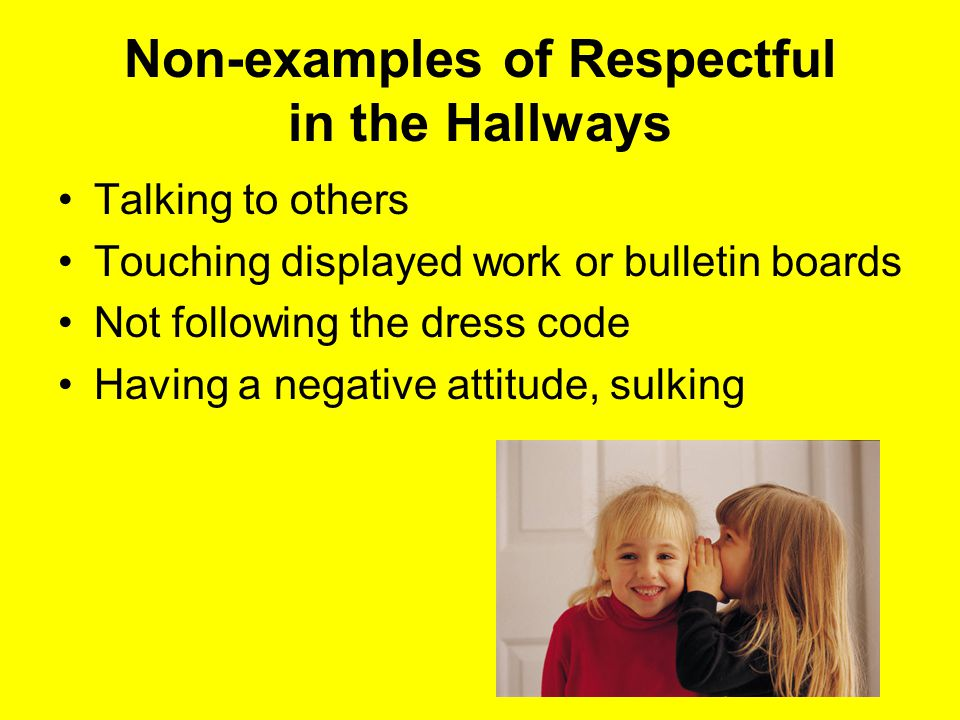 Non-examples of Respectful in the Hallways Talking to others Touching displayed work or bulletin boards Not following the dress code Having a negative attitude, sulking