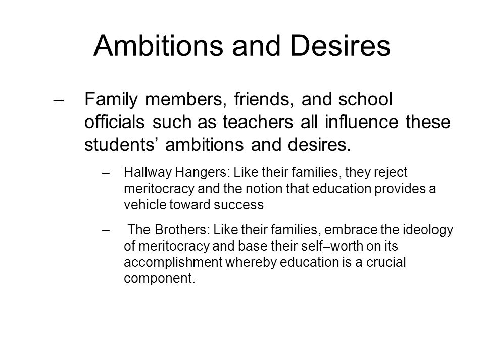 Ambitions and Desires –Family members, friends, and school officials such as teachers all influence these students' ambitions and desires. –Hallway Ha