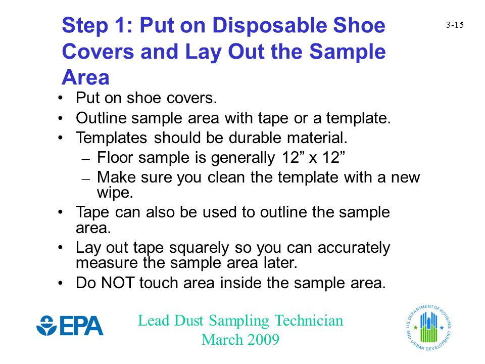 Lead Dust Sampling Technician March 2009 3-15 Step 1: Put on Disposable Shoe Covers and Lay Out the Sample Area Put on shoe covers. Outline sample are