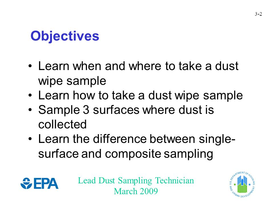 Lead Dust Sampling Technician March 2009 3-3 Why Collect Samples You cannot tell by looking at dust whether it contains lead.