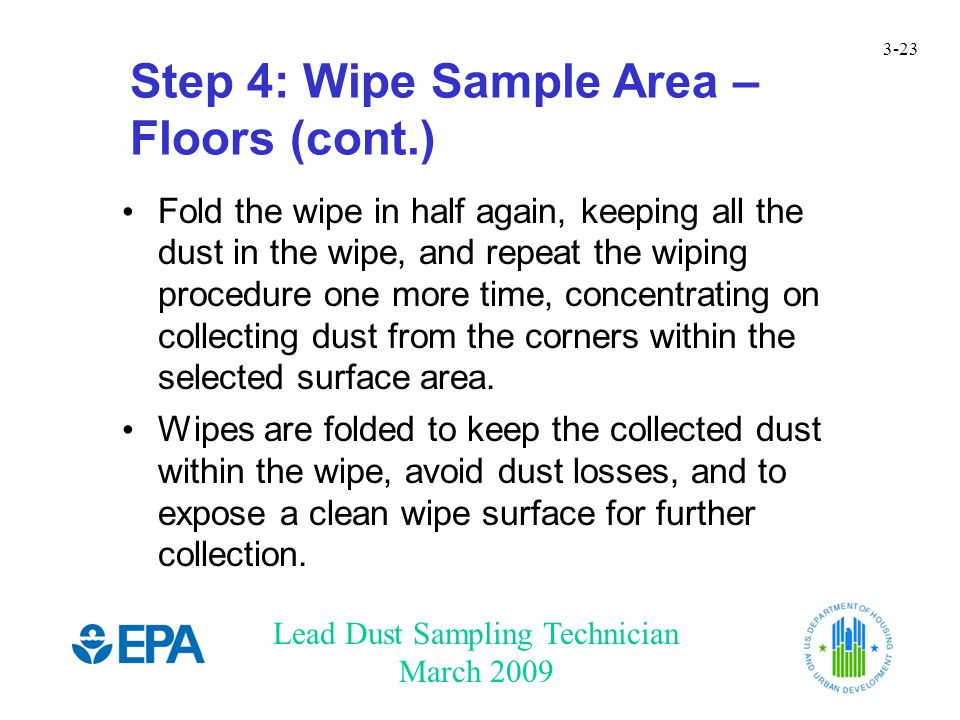 Lead Dust Sampling Technician March 2009 3-23 Step 4: Wipe Sample Area – Floors (cont.) Fold the wipe in half again, keeping all the dust in the wipe,