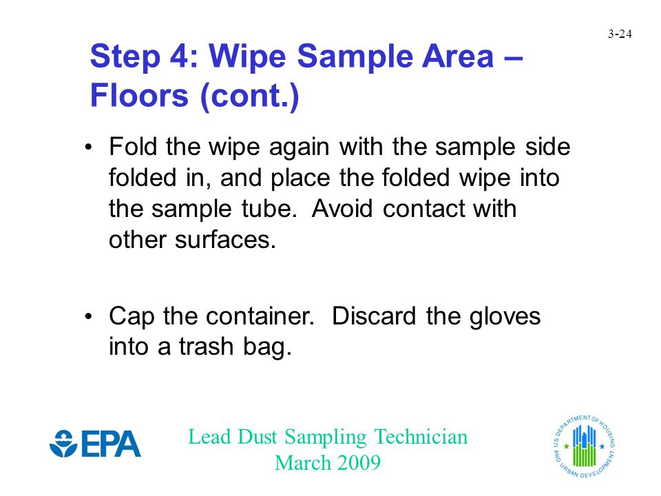 Lead Dust Sampling Technician March 2009 3-24 Step 4: Wipe Sample Area – Floors (cont.) Fold the wipe again with the sample side folded in, and place