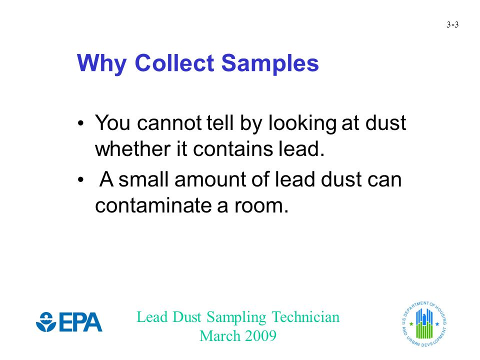 Lead Dust Sampling Technician March 2009 3-4 A Lead Dust Wipe Measures: Total amount of lead dust on a specific surface area (lead loading) – The EPA lead dust clearance standards use this type of measurement.