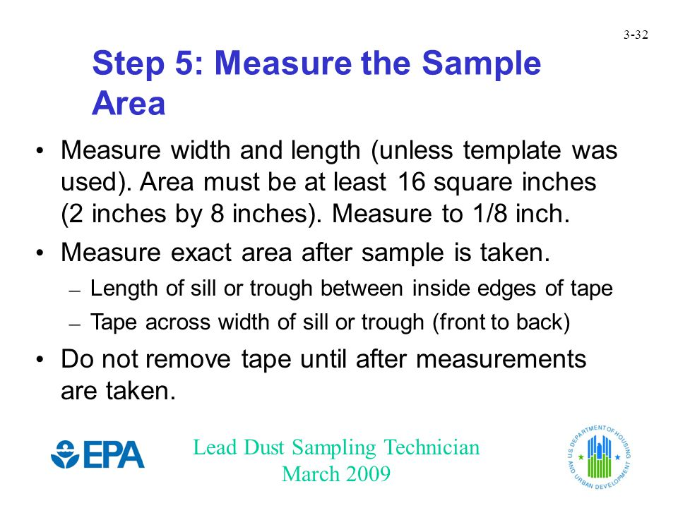 Lead Dust Sampling Technician March 2009 3-32 Step 5: Measure the Sample Area Measure width and length (unless template was used). Area must be at lea