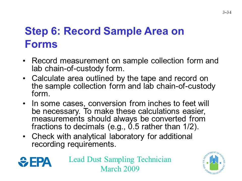 Lead Dust Sampling Technician March 2009 3-34 Step 6: Record Sample Area on Forms Record measurement on sample collection form and lab chain-of-custod