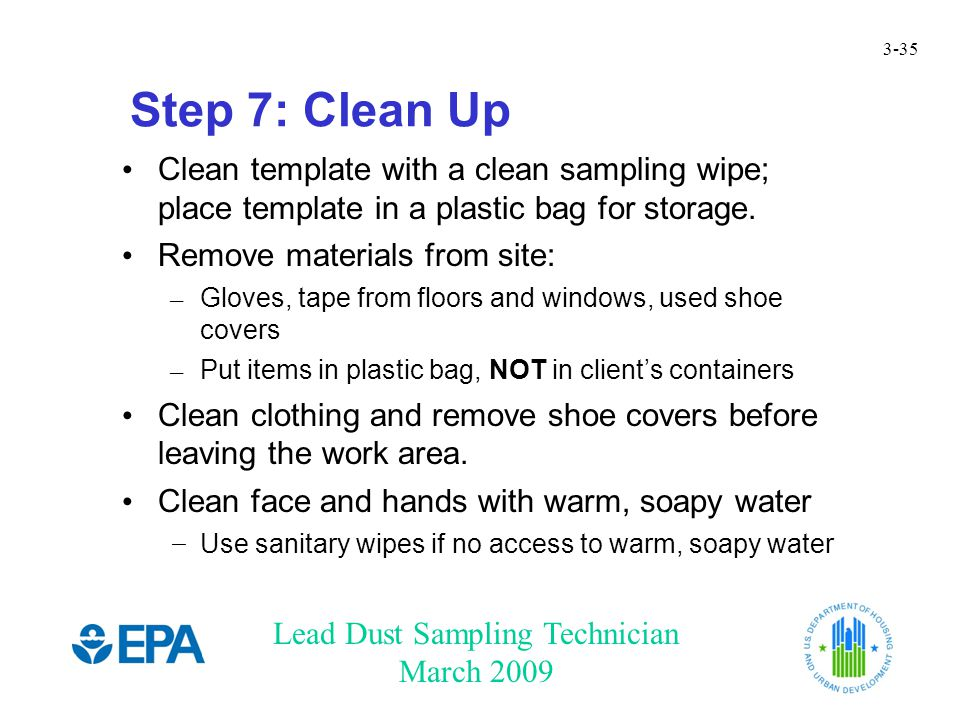 Lead Dust Sampling Technician March 2009 3-35 Step 7: Clean Up Clean template with a clean sampling wipe; place template in a plastic bag for storage.