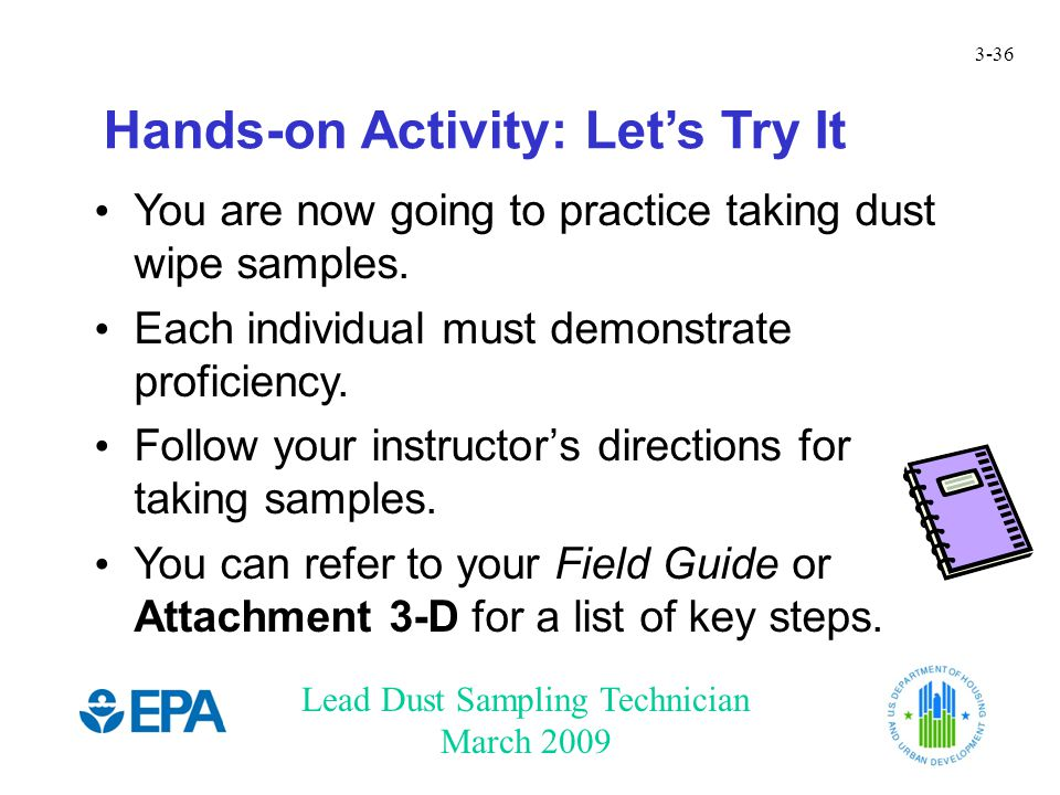 Lead Dust Sampling Technician March 2009 3-36 Hands-on Activity: Let's Try It You are now going to practice taking dust wipe samples. Each individual