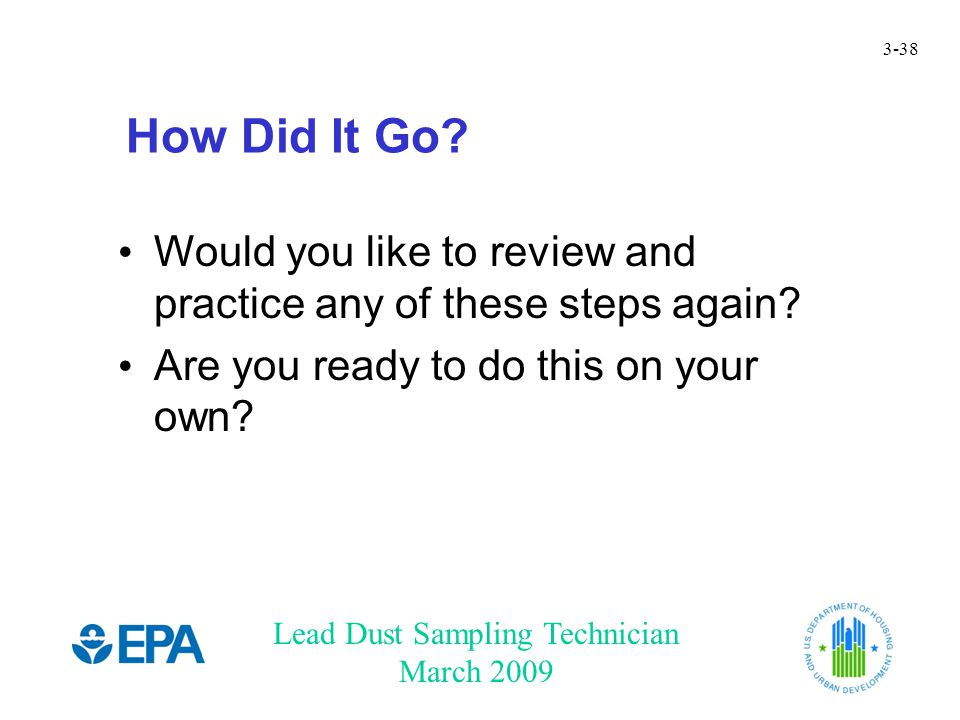 Lead Dust Sampling Technician March 2009 3-38 How Did It Go? Would you like to review and practice any of these steps again? Are you ready to do this