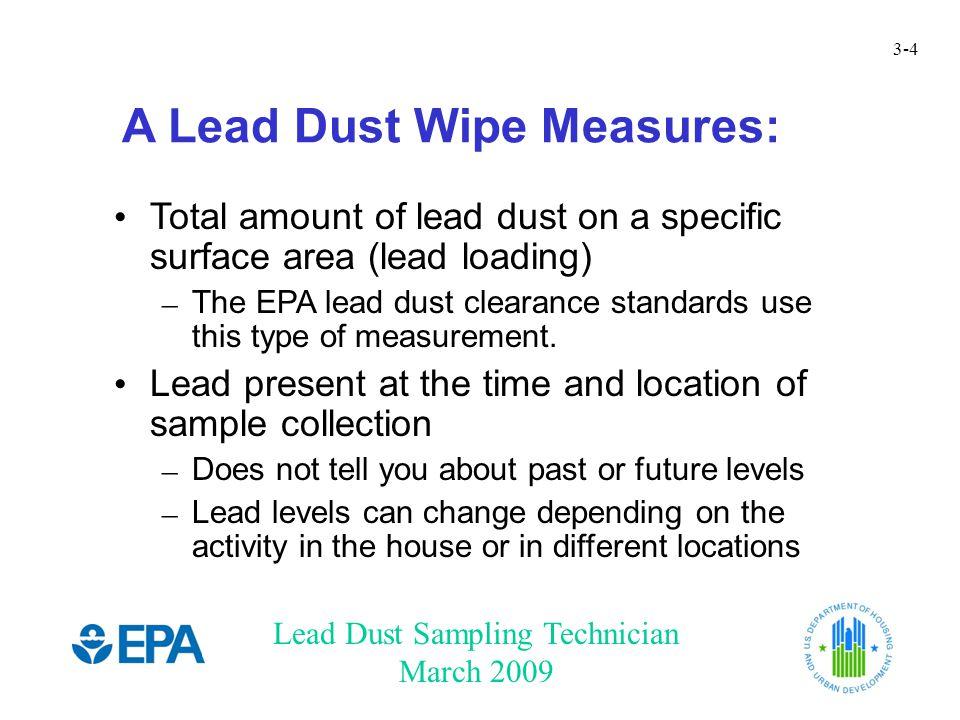 Lead Dust Sampling Technician March 2009 3-4 A Lead Dust Wipe Measures: Total amount of lead dust on a specific surface area (lead loading) – The EPA