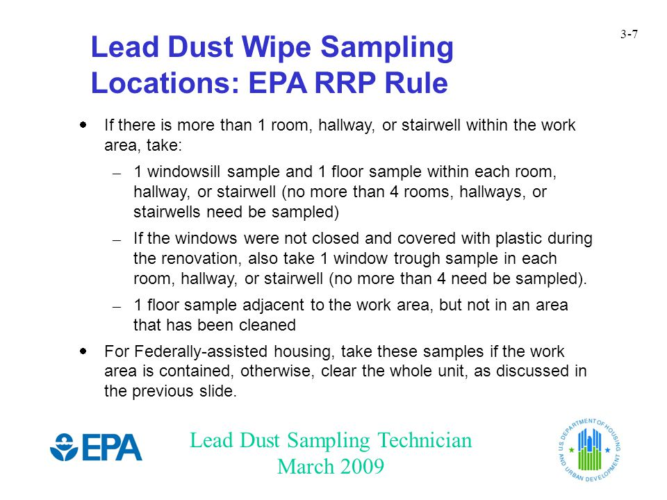Lead Dust Sampling Technician March 2009 3-8 Lead Dust Wipe Sampling Locations: EPA RRP Rule – (cont.)  If the work area is a single room, hallway, or stairwell, or a smaller area, take: – 1 windowsill sample and 1 floor sample – If the windows were not closed and covered with plastic during the renovation, also take 1 window trough sample.