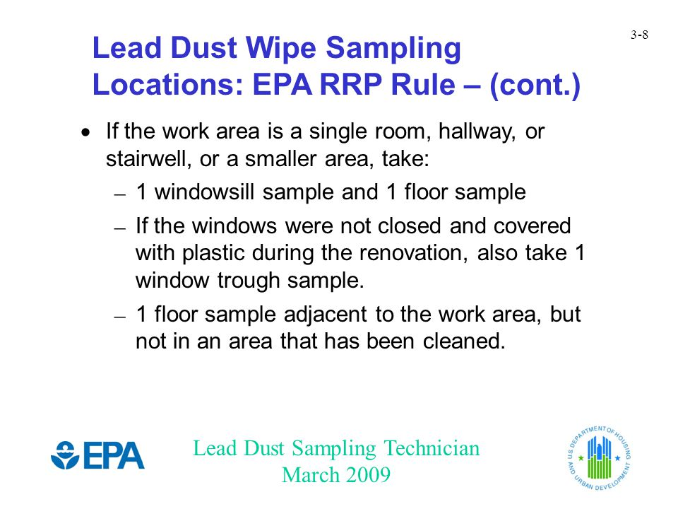 Lead Dust Sampling Technician March 2009 3-9 HUD Clearance HUD does not allow clearance to be performed on a work area alone that has not been adequately contained HUD clearance can be done in several ways –Whole unit clearance in most cases –Worksite-only clearance in some cases –Clearance for interior work when containment is used LDST should discuss sampling strategy with renovator prior to start of work See HUD Sampling Appendix and optional HUD Sampling Exercise for detailed descriptions of HUD sampling strategies.