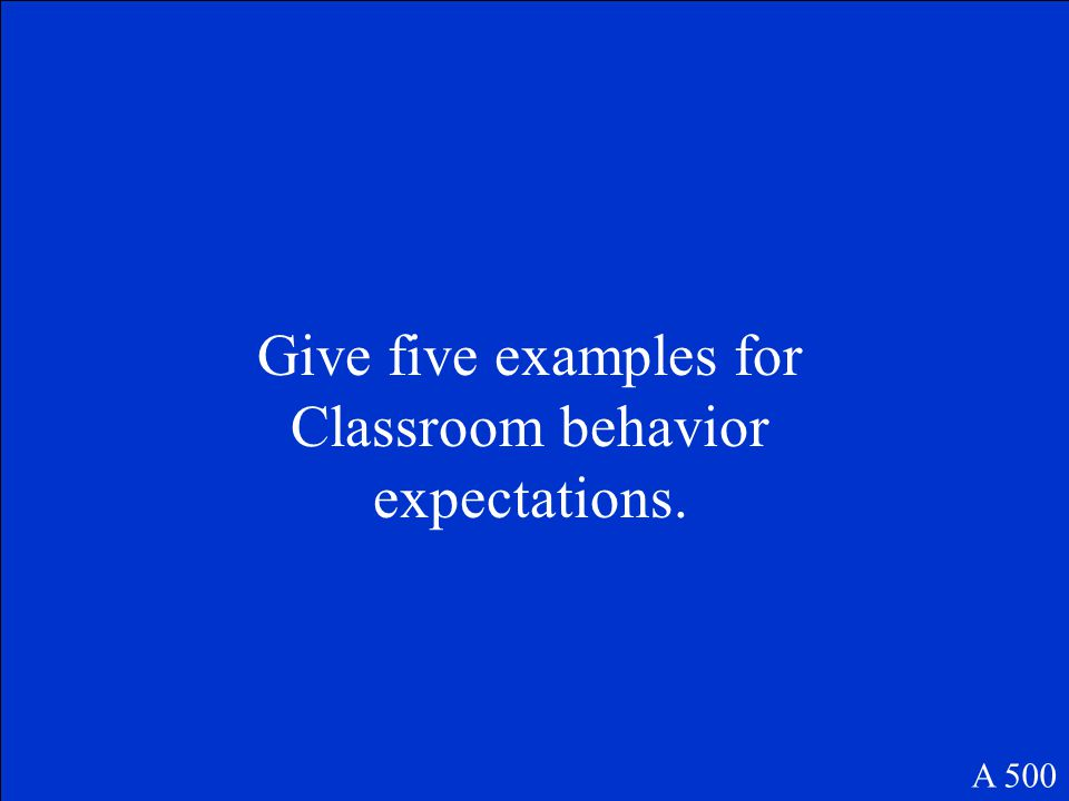 Give five examples for Classroom behavior expectations. A 500