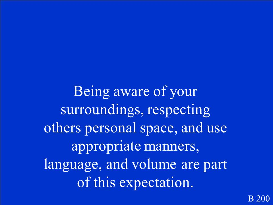 Being aware of your surroundings, respecting others personal space, and use appropriate manners, language, and volume are part of this expectation.
