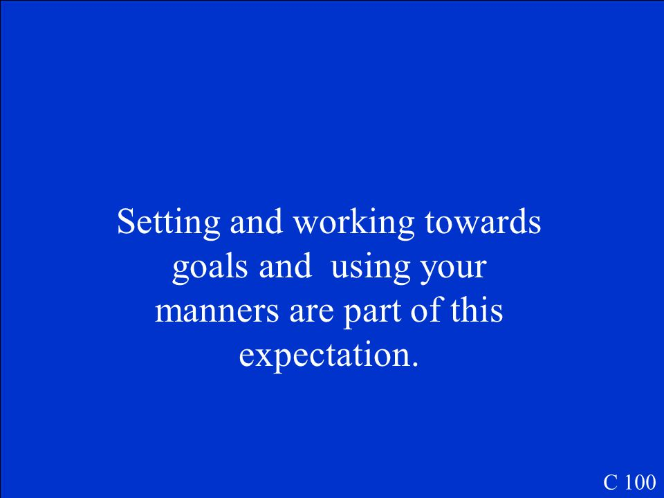 Setting and working towards goals and using your manners are part of this expectation. C 100