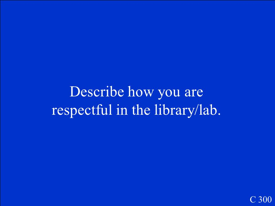 Describe how you are respectful in the library/lab. C 300