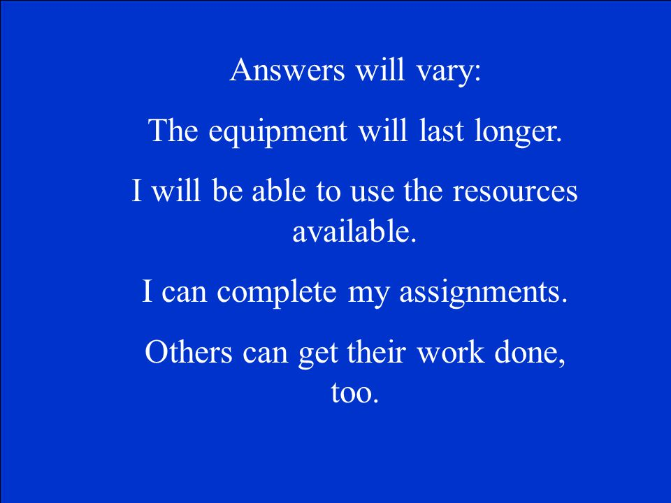 Answers will vary: The equipment will last longer.