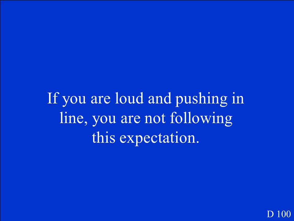 If you are loud and pushing in line, you are not following this expectation. D 100