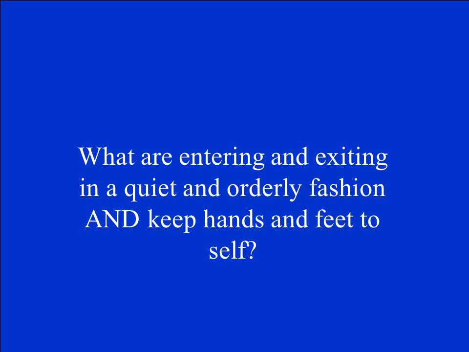 What are entering and exiting in a quiet and orderly fashion AND keep hands and feet to self?