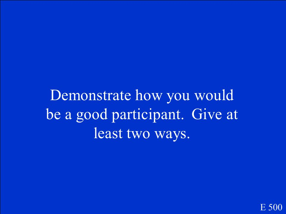 Demonstrate how you would be a good participant. Give at least two ways. E 500