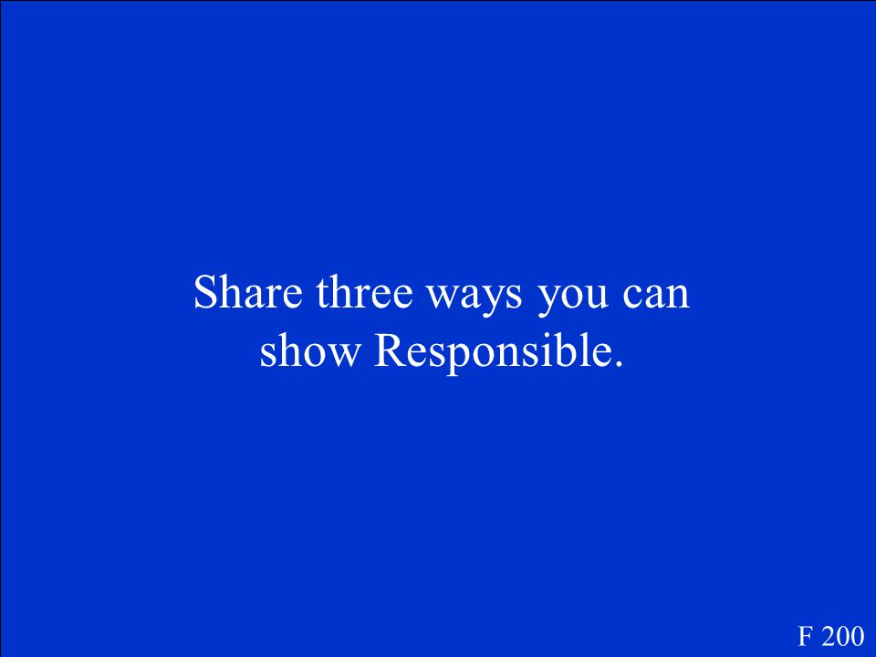 Share three ways you can show Responsible. F 200