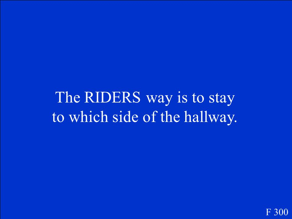 The RIDERS way is to stay to which side of the hallway. F 300