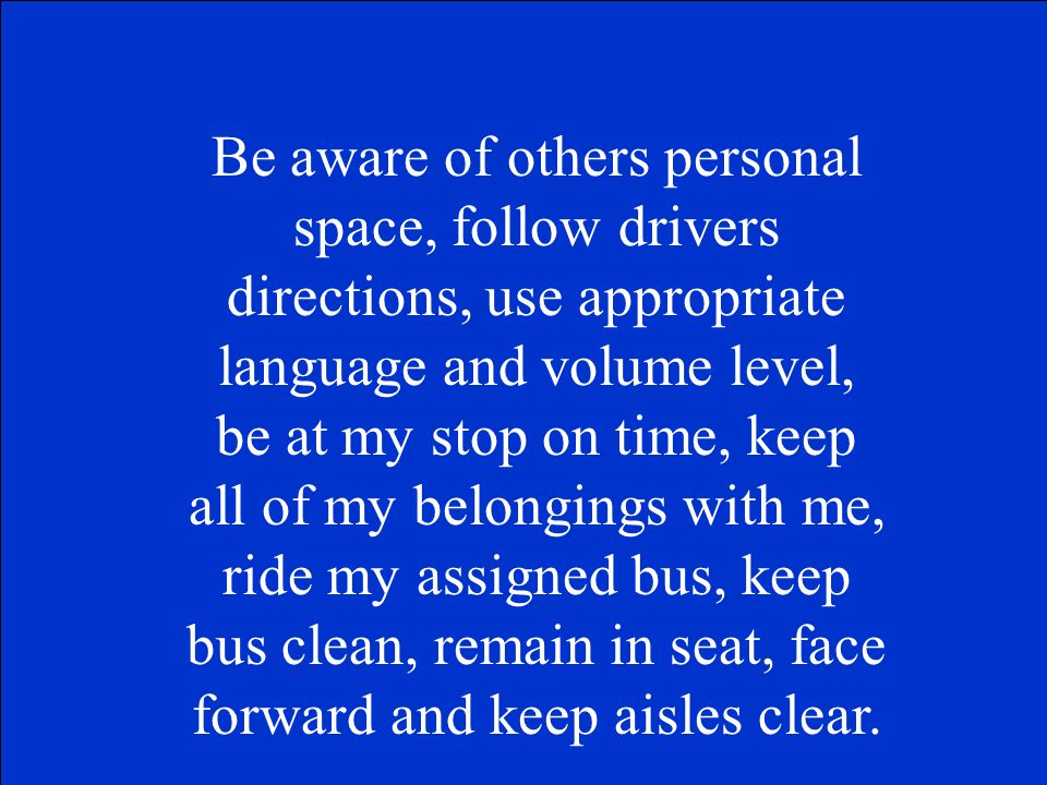 Be aware of others personal space, follow drivers directions, use appropriate language and volume level, be at my stop on time, keep all of my belongings with me, ride my assigned bus, keep bus clean, remain in seat, face forward and keep aisles clear.