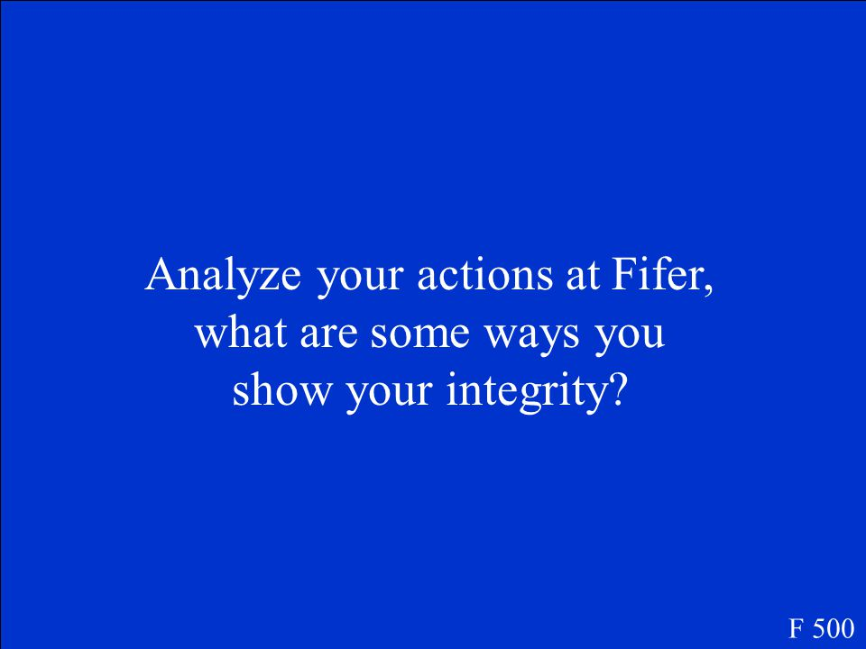 Analyze your actions at Fifer, what are some ways you show your integrity? F 500