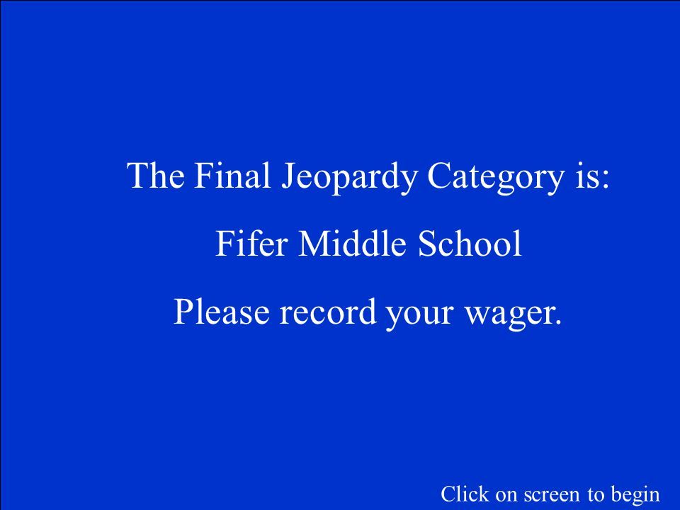 The Final Jeopardy Category is: Fifer Middle School Please record your wager.