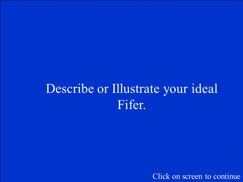 Describe or Illustrate your ideal Fifer. Click on screen to continue