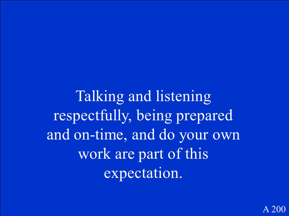 Talking and listening respectfully, being prepared and on-time, and do your own work are part of this expectation.