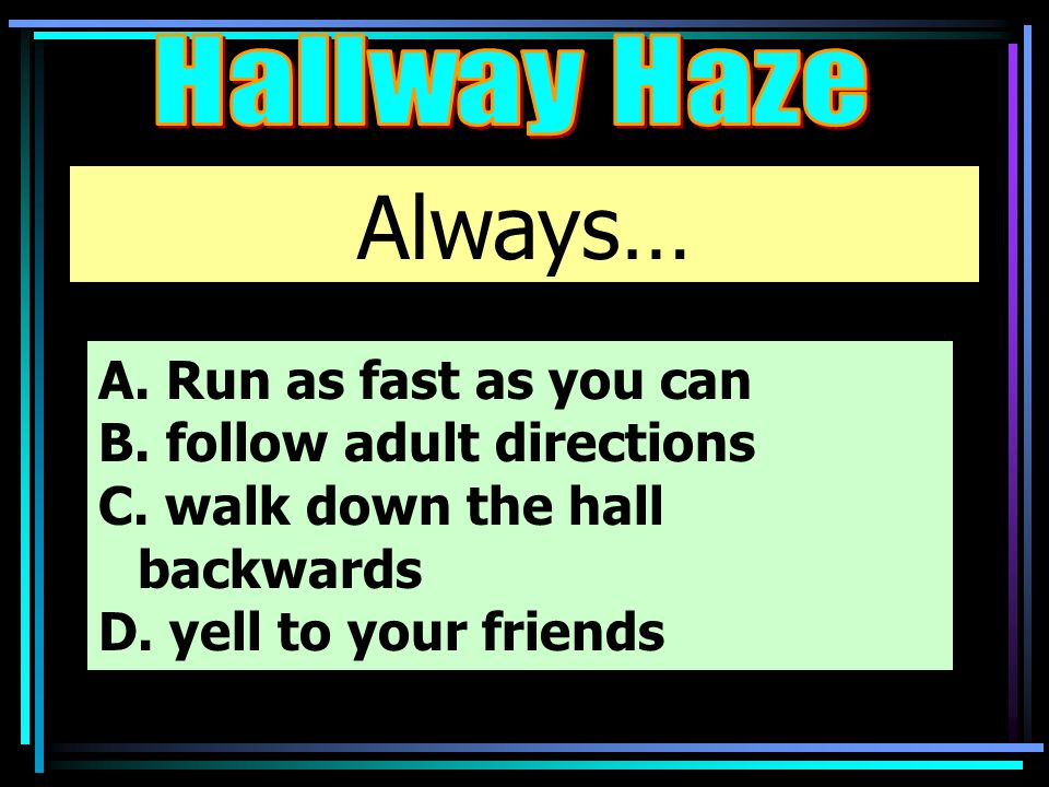 Always… A. Run as fast as you can B. follow adult directions C. walk down the hall backwards D. yell to your friends