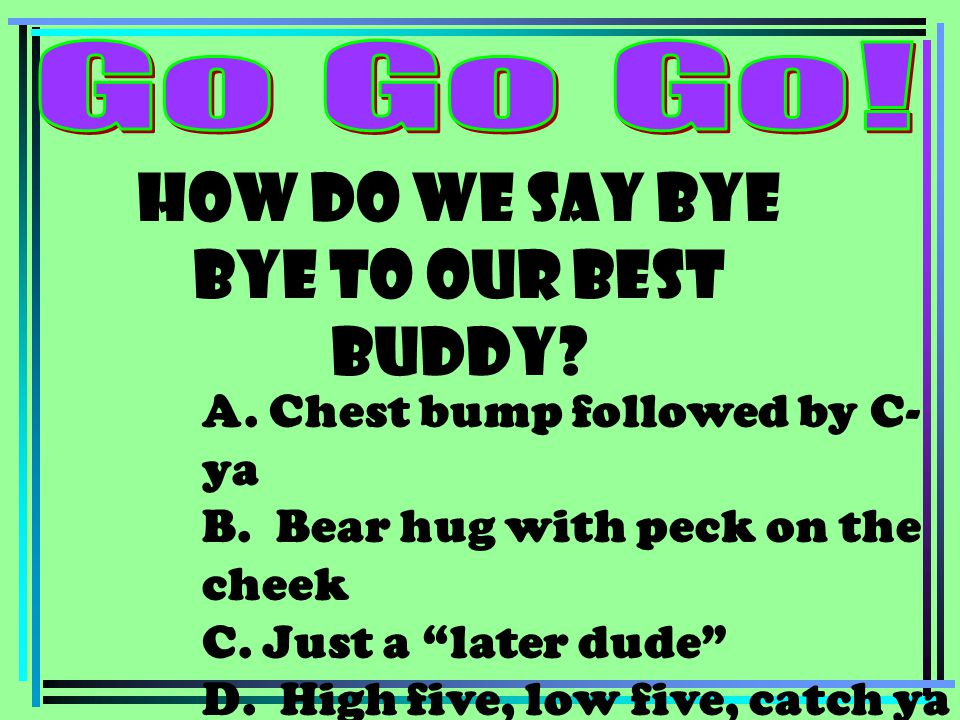 "How do we say bye bye to our best buddy? A. Chest bump followed by C- ya B. Bear hug with peck on the cheek C. Just a ""later dude"" D. High five, low f"