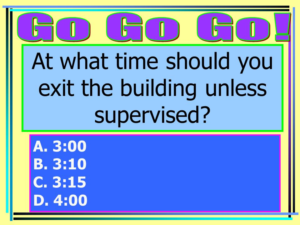 At what time should you exit the building unless supervised A. 3:00 B. 3:10 C. 3:15 D. 4:00