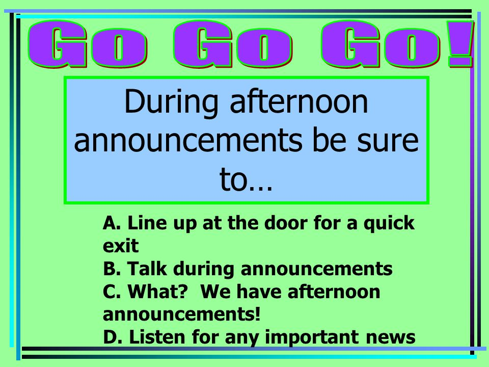 During afternoon announcements be sure to… A. Line up at the door for a quick exit B.