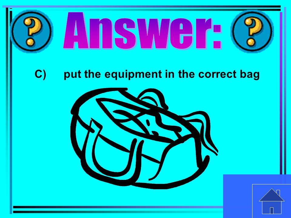 C)put the equipment in the correct bag