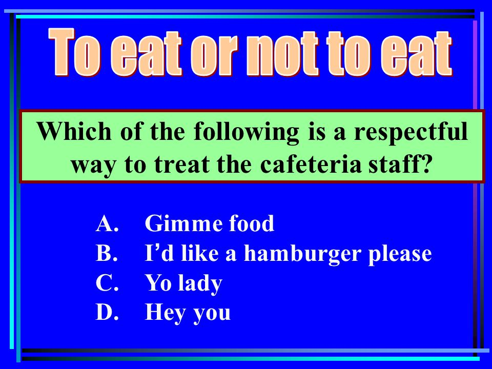 Which of the following is a respectful way to treat the cafeteria staff? A.Gimme food B.I ' d like a hamburger please C.Yo lady D.Hey you