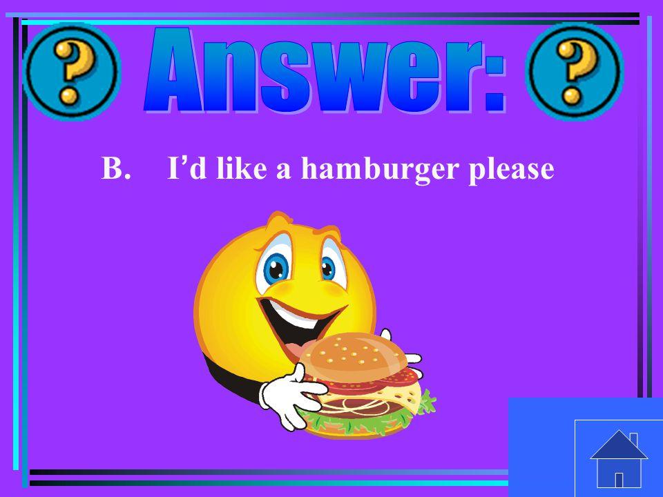 B.I ' d like a hamburger please